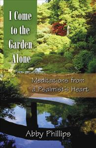I Come To The Garden Alone Meditations From A Psalmist 39 S Heart By Abby Phillips Author